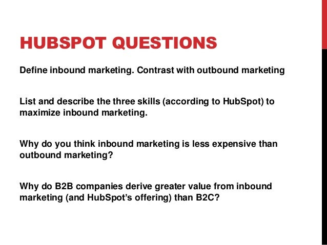 HUBSPOT QUESTIONS Define inbound marketing. Contrast with outbound marketing List and describe the three skills (according...