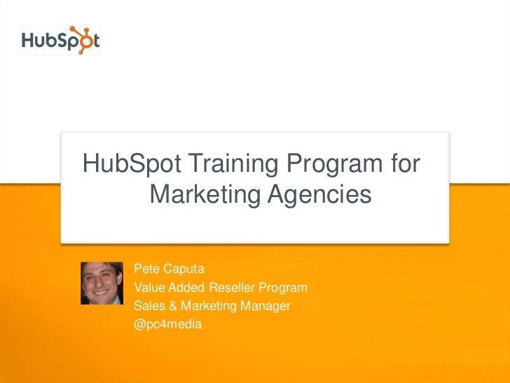 HubSpot Training Program for Marketing Agencies<br />Pete Caputa<br />Value Added Reseller Program<br />Sales & Marketing ...
