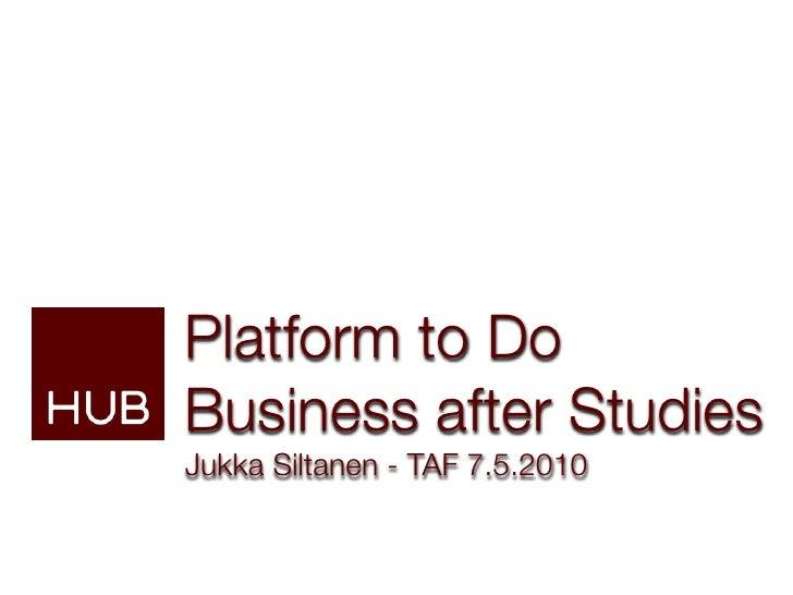 Platform to Do Business after Studies Jukka Siltanen - TAF 7.5.2010