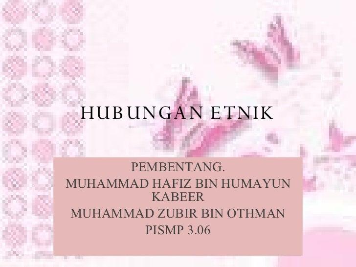 HUBUNGAN ETNIK PEMBENTANG. MUHAMMAD HAFIZ BIN HUMAYUN KABEER MUHAMMAD ZUBIR BIN OTHMAN PISMP 3.06
