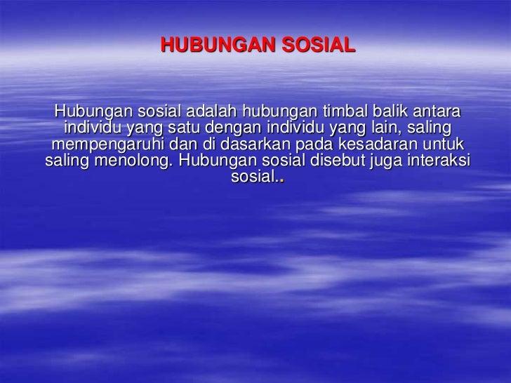HUBUNGAN SOSIAL<br />Hubungansosialadalahhubungantimbalbalikantaraindividu yang satudenganindividu yang lain, salingmempen...