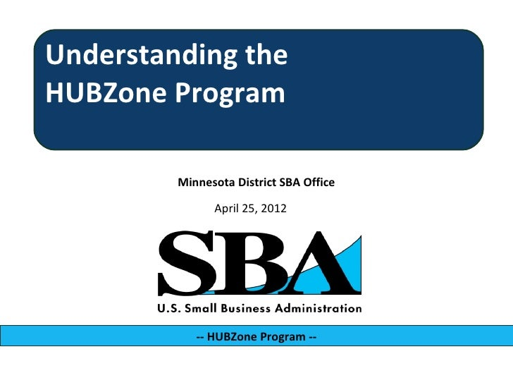 Understanding theHUBZone Program         Minnesota District SBA Office               April 25, 2012            -- HUBZone ...