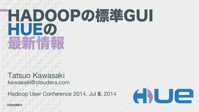 HADOOPの標準GUI HUEの 最新情報 Tatsuo Kawasaki kawasaki@cloudera.com  Hadoop User Conference 2014, Jul 8, 2014