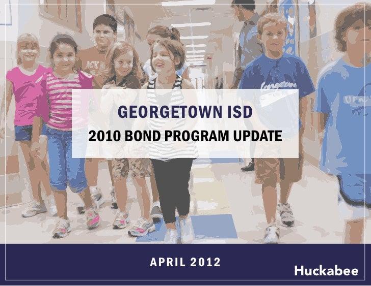 GEORGETOWN ISD2010 BOND PROGRAM UPDATE       A P R I L 2 01 2                           Huckabee