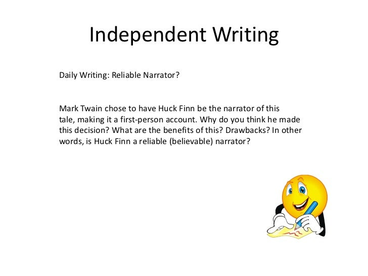 Independent WritingDaily Writing: Reliable Narrator?Mark Twain chose to have Huck Finn be the narrator of thistale, making...