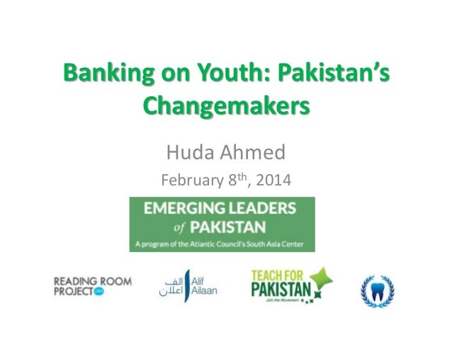 Banking on Youth: Pakistan's Changemakers Huda Ahmed February 8th, 2014
