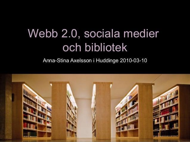 Webb 2.0, sociala medierWebb 2.0, sociala medier och bibliotekoch bibliotek Anna-Stina Axelsson i Huddinge 2010-03-10