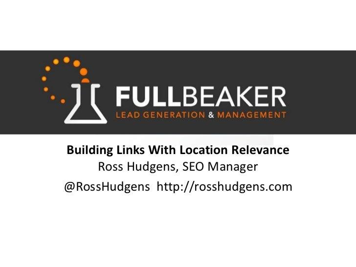 Building Links With Location Relevance Ross Hudgens, SEO Manager<br />@RossHudgens  http://rosshudgens.com<br />