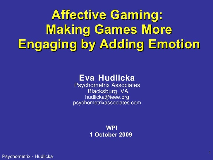 Affective Gaming:  Making Games More Engaging by Adding Emotion WPI 1 October 2009 Eva Hudlicka Psychometrix Associates Bl...
