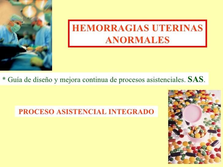 HEMORRAGIAS UTERINAS ANORMALES PROCESO ASISTENCIAL INTEGRADO * Guía de diseño y mejora continua de procesos asistenciales....