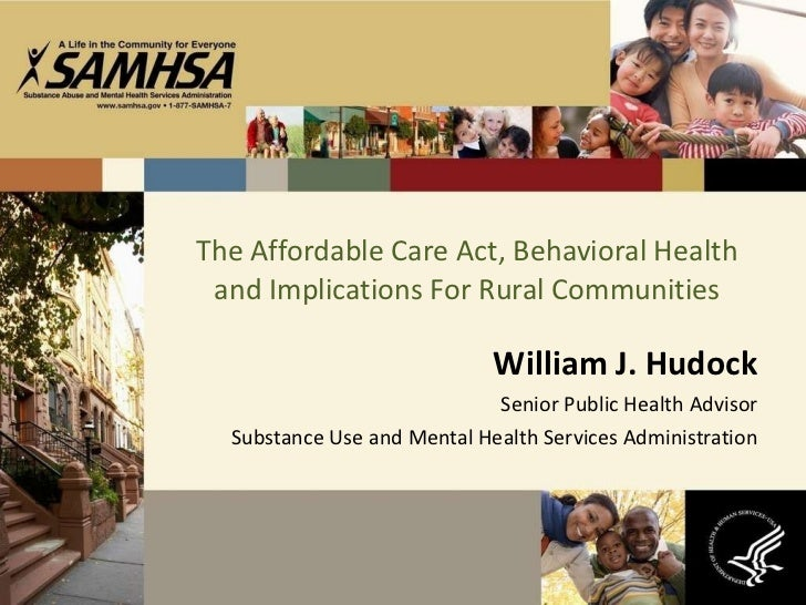 The Affordable Care Act, Behavioral Health and Implications For Rural Communities William J. Hudock Senior Public Health A...