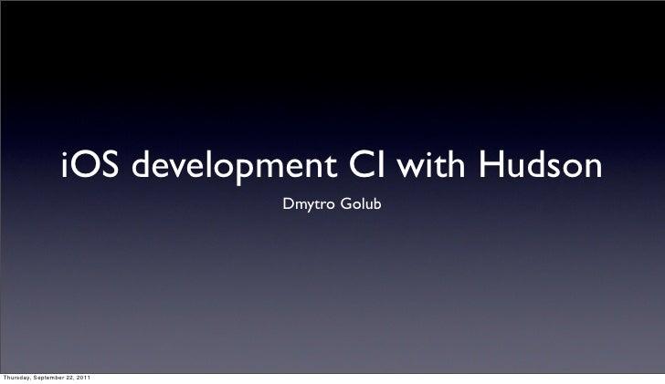 iOS development CI with Hudson                               Dmytro GolubThursday, September 22, 2011