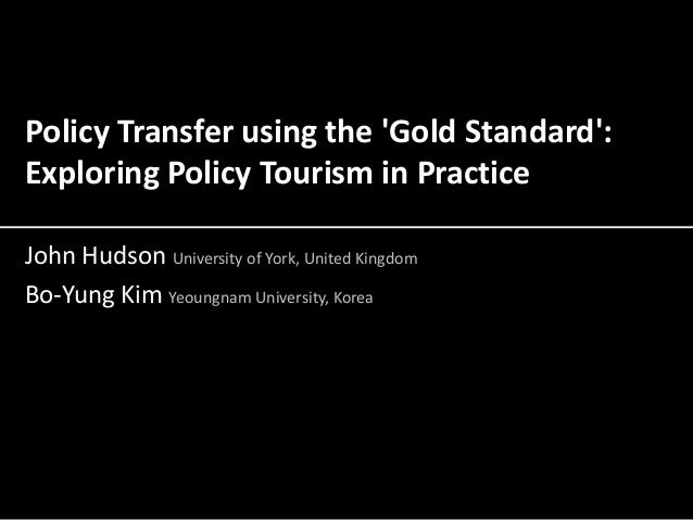 Policy Transfer using the 'Gold Standard': Exploring Policy Tourism in Practice John Hudson University of York, United Kin...