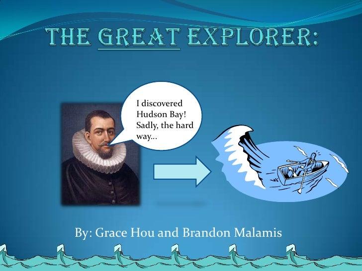 Henry Hudson<br />The Great Explorer: <br />I discovered Hudson Bay! Sadly, the hard way…<br />By: Grace Hou and Brandon M...