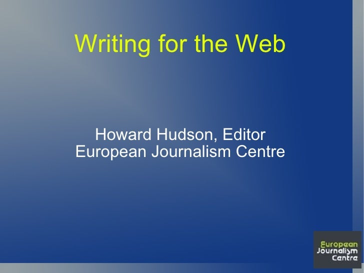 Writing for the Web Howard Hudson, Editor European Journalism Centre