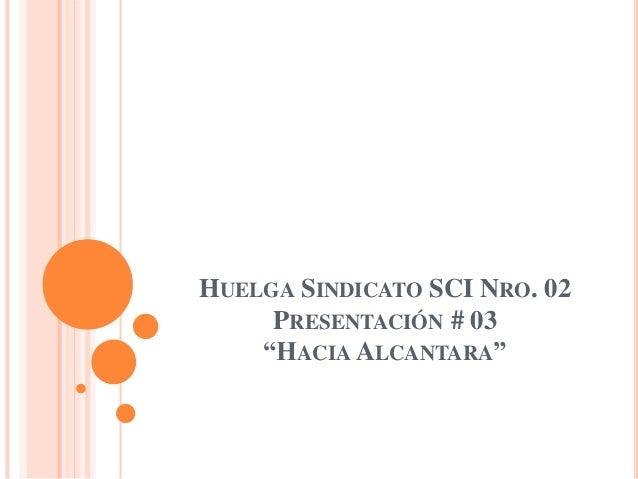 "HUELGA SINDICATO SCI NRO. 02     PRESENTACIÓN # 03    ""HACIA ALCANTARA"""