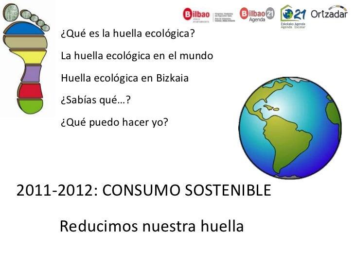 ¿Qué es la huella ecológica?     La huella ecológica en el mundo     Huella ecológica en Bizkaia     ¿Sabías qué…?     ¿Qu...