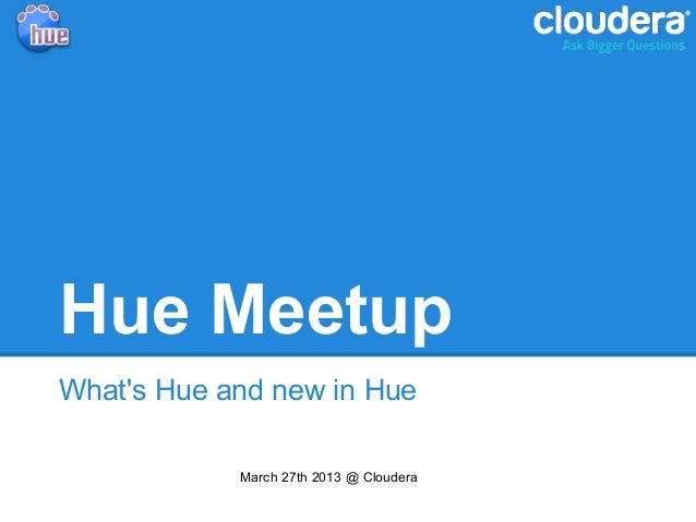 Hue MeetupWhats Hue and new in Hue            March 27th 2013 @ Cloudera