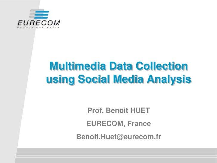 Multimedia Data Collectionusing Social Media Analysis       Prof. Benoit HUET       EURECOM, France     Benoit.Huet@eureco...