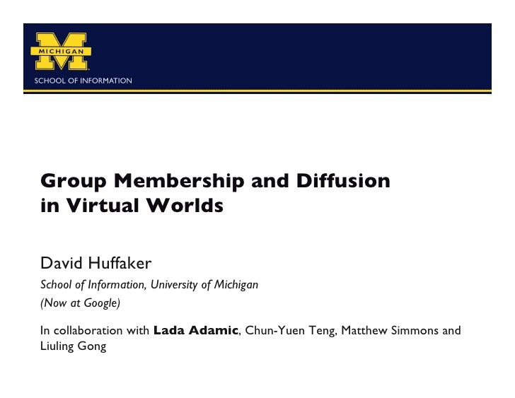 Group Membership and Diffusionin Virtual WorldsDavid HuffakerSchool of Information, University of Michigan(Now at Googl...