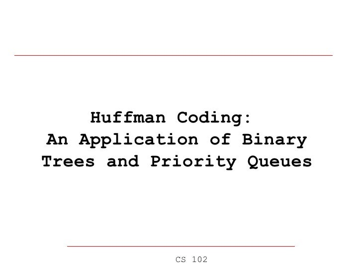 Huffman Coding:  An Application of Binary Trees and Priority Queues CS 102