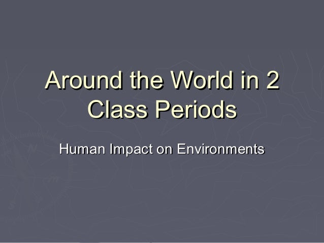 Around the World in 2   Class Periods Human Impact on Environments