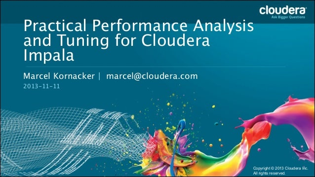 Practical Performance Analysis and Tuning for Cloudera Impala Headline Goes Here Marcel Kornacker | marcel@cloudera.com  S...
