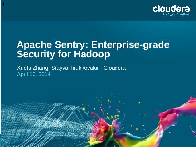 1 Apache Sentry: Enterprise-grade Security for Hadoop Xuefu Zhang, Srayva Tirukkovalur | Cloudera April 16, 2014