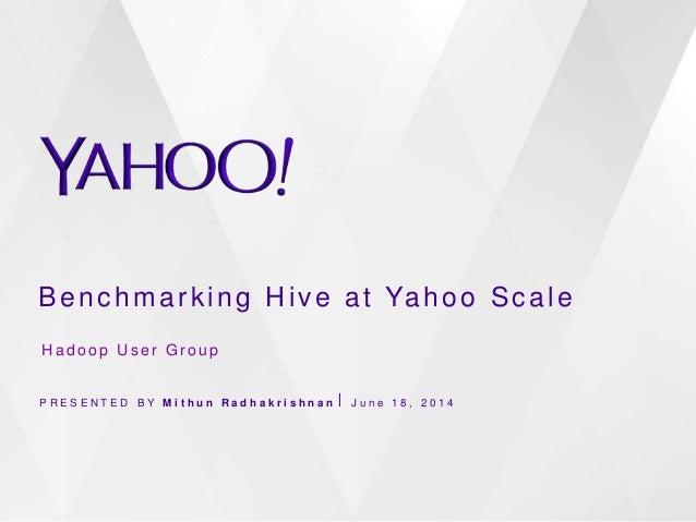 Benchmarking Hive at Yahoo Scale P R E S E N T E D B Y M i t h u n R a d h a k r i s h n a n ⎪ J u n e 1 8 , 2 0 1 4 H a d...
