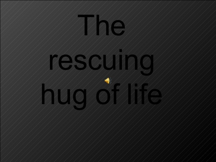The  rescuing  hug of life