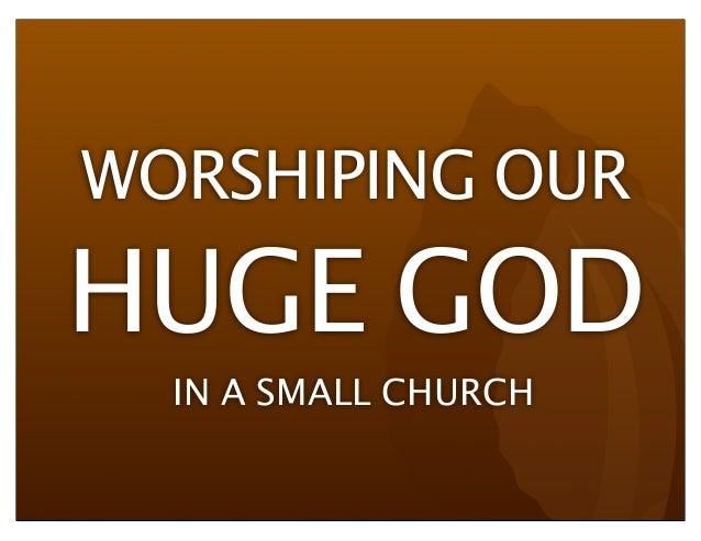 WORSHIPING OURHUGE GODIN A SMALL CHURCH