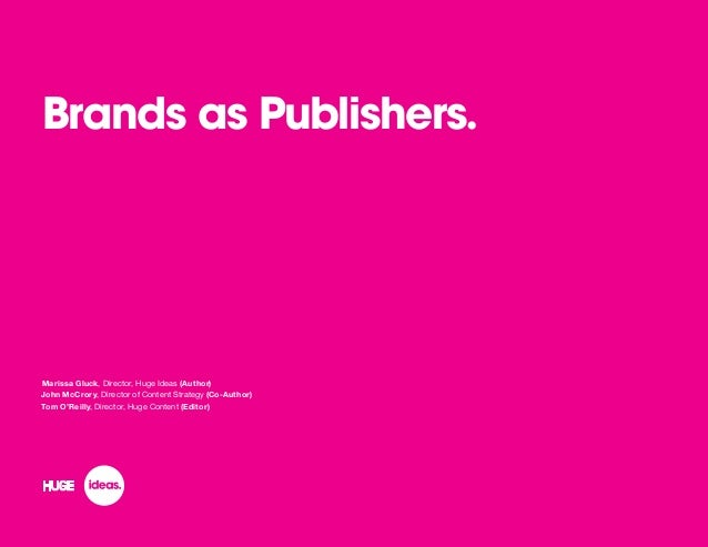 Brands as Publishers. Marissa Gluck, Director, Huge Ideas (Author) John McCrory, Director of Content Strategy (Co-Author) ...