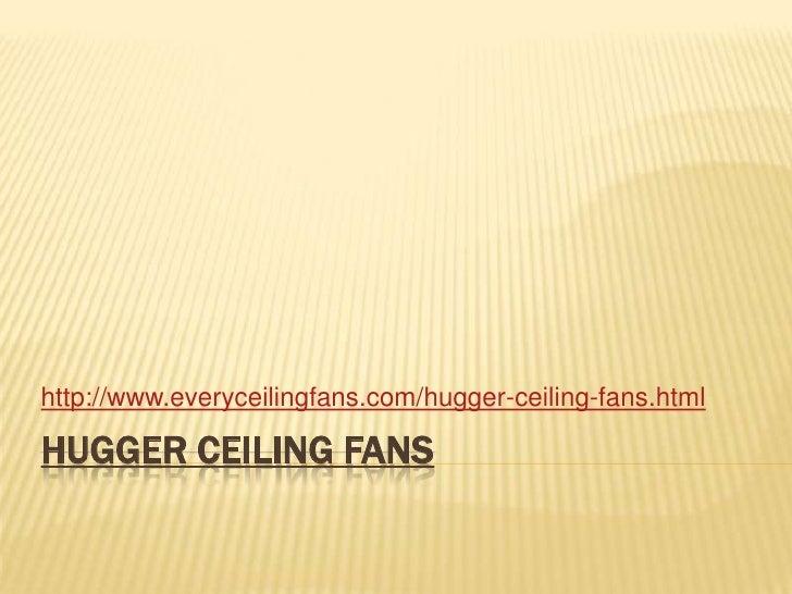 Hugger Ceiling Fans<br />http://www.everyceilingfans.com/hugger-ceiling-fans.html<br />