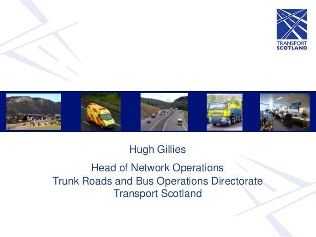 Hugh Gillies       Head of Network OperationsTrunk Roads and Bus Operations Directorate           Transport Scotland