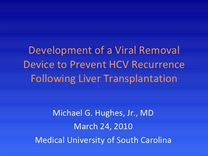 Development of a Viral Removal Device to Prevent HCV Recurrence Following Liver Transplantation Michael G. Hughes, Jr., MD...