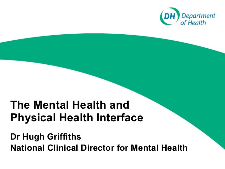The Mental Health and Physical Health Interface Dr Hugh Griffiths National Clinical Director for Mental Health