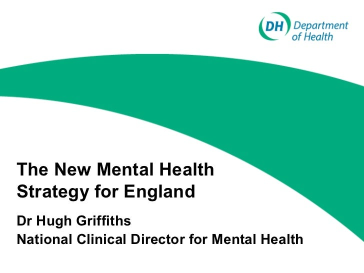 The New Mental Health Strategy for England - Department of Health - Dr Hugh Griffiths, National Clinical Director for Mental Health