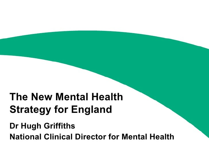 The New Mental Health Strategy for England Dr Hugh Griffiths National Clinical Director for Mental Health