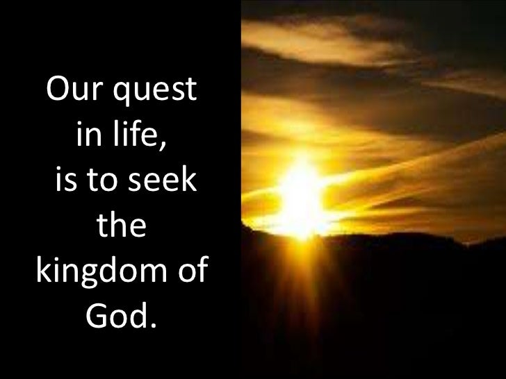 Our quest   in life, is to seek     thekingdom of    God.