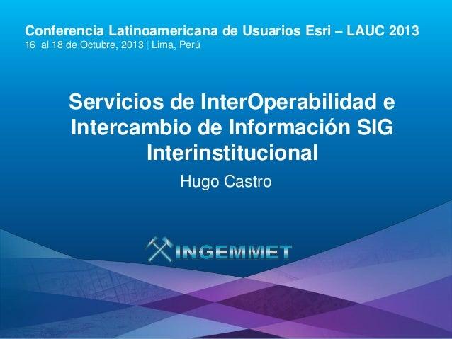 Conferencia Latinoamericana de Usuarios Esri – LAUC 2013 16 al 18 de Octubre, 2013 | Lima, Perú  Servicios de InterOperabi...
