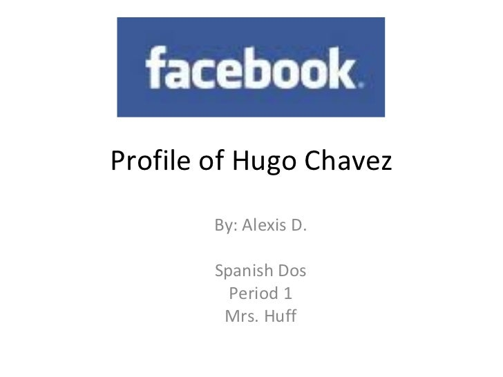 Profile of Hugo Chavez By: Alexis D. Spanish Dos Period 1 Mrs. Huff