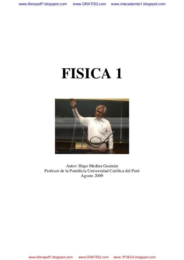 FISICA 1 Autor: Hugo Medina Guzmán Profesor de la Pontificia Universidad Católica del Perú Agosto 2009 www.librospdf1.blog...