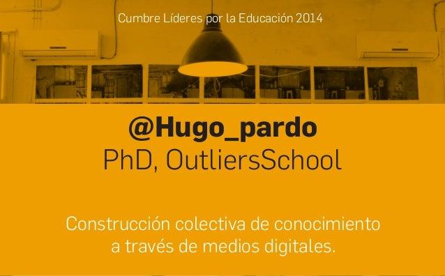 Cumbre Líderes por la Educación 2014 @Hugo_pardo PhD, OutliersSchool Construcción colectiva de conocimiento a través de me...