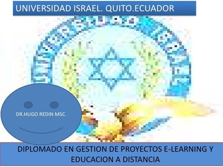UNIVERSIDAD ISRAEL. QUITO.ECUADOR<br />DR.HUGO REDIN MSC.<br />DIPLOMADO EN GESTION DE PROYECTOS E-LEARNING Y EDUCACION A ...