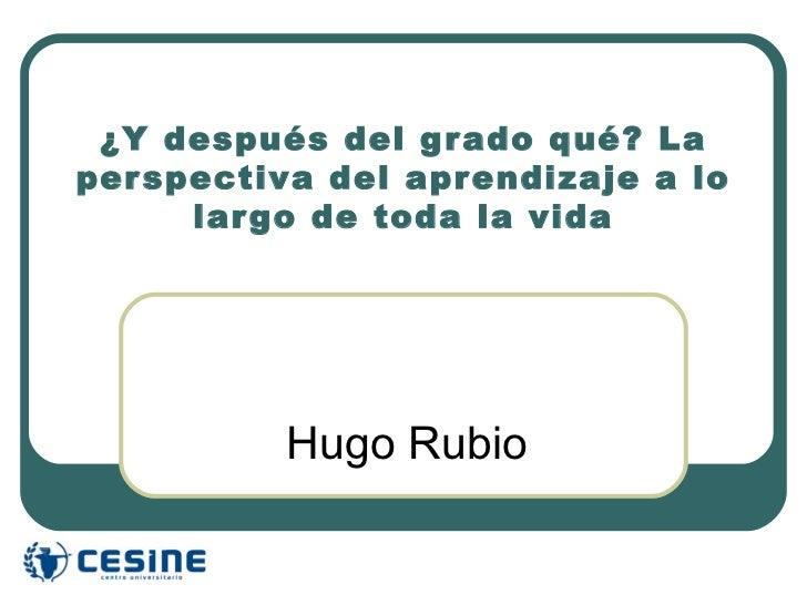¿Y después del gr ado qué? Laper spectiva del apr endizaje a lo      lar go de toda la vida          Hugo Rubio