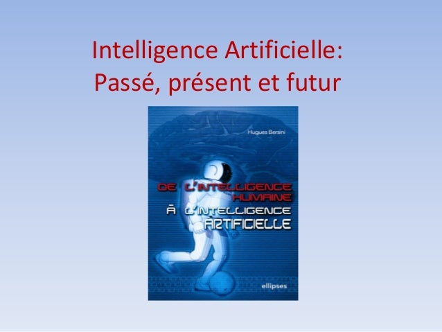 Intelligence Artificielle: Passé, présent et futur