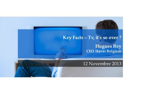 Key  Facts  –  Tv,  it's  so  over  ?       Hugues  Rey   CEO  Havas  Belgium	 12  Novembre  2013