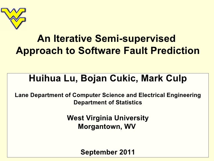 An Iterative Semi-supervised  Approach to Software Fault Prediction Huihua Lu, Bojan Cukic, Mark Culp Lane Department of C...