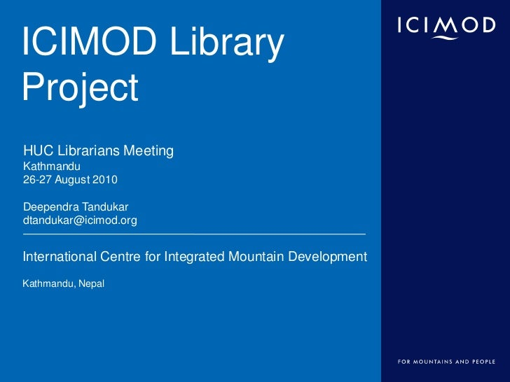 ICIMOD LibraryProjectHUC Librarians MeetingKathmandu26-27 August 2010Deependra Tandukardtandukar@icimod.orgInternational C...