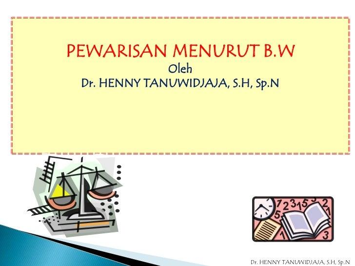 PEWARISAN MENURUT B.W              Oleh Dr. HENNY TANUWIDJAJA, S.H, Sp.N                            Dr. HENNY TANUWIDJAJA,...